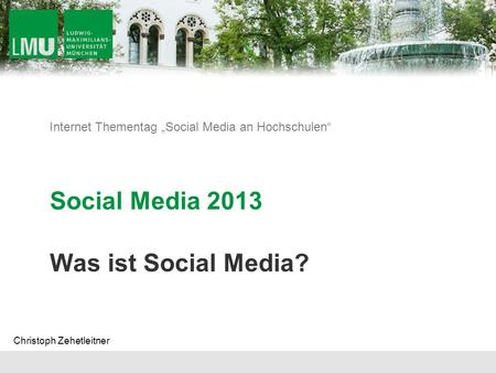 Internet Thementag Social Media an Hochschulen Social Media 2013 Was ist Social Media? Christoph Zehetleitner.