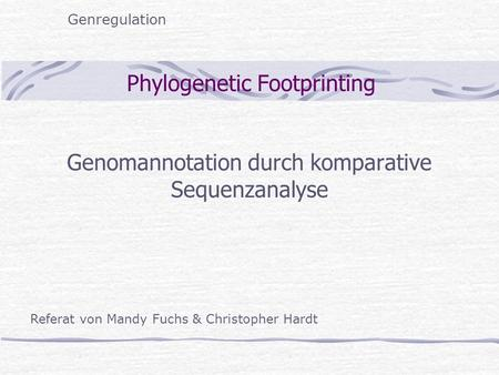 Phylogenetic Footprinting Genomannotation durch komparative Sequenzanalyse Genregulation Referat von Mandy Fuchs & Christopher Hardt.