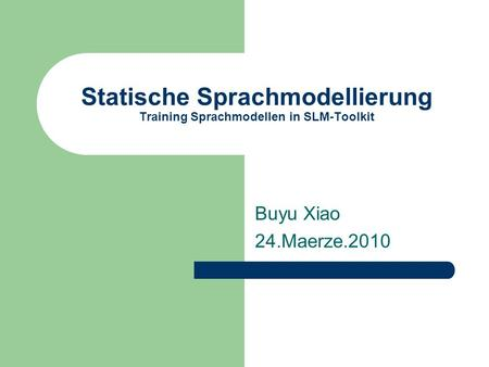 Statische Sprachmodellierung Training Sprachmodellen in SLM-Toolkit Buyu Xiao 24.Maerze.2010.