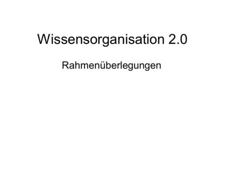 Wissensorganisation 2.0 Rahmenüberlegungen. Three Orders of Order Nach David Weinberger: Everything is Miscellaneous – the Power of the New Digital Disorder,
