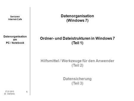 Senioren Internet-Cafe Datenorganisation am PC / Notebook 17.01.2013 (E. Clemens) 1 Datenorganisation (Windows 7) Ordner- und Dateistrukturen in Windows.