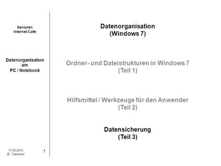 Senioren Internet-Cafe Datenorganisation am PC / Notebook 17.03.2013 (E. Clemens) 1 Datenorganisation (Windows 7) Ordner- und Dateistrukturen in Windows.