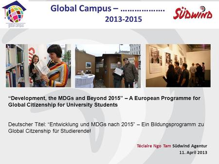 Global Campus – ………………. 2013-2015 Development, the MDGs and Beyond 2015 – A European Programme for Global Citizenship for University Students Deutscher.