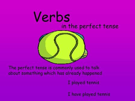 Verbs in the perfect tense The perfect tense is commonly used to talk about something which has already happened I played tennis I have played tennis.