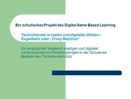 Ein schulisches Projekt des Digital Game Based Learning Techniklernen in realen und digitalen Welten – Kugelbahn oder Crazy Machine Ein empirischer Vergleich.