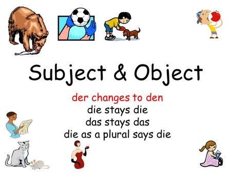 Subject & Object der changes to den die stays die das stays das die as a plural says die.
