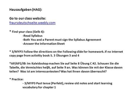 Hausaufgaben (HAG): Go to our class website: fraursdeutschseite.weebly.com * Find your class (Gelb 4): -Read Syllabus -Both You and a Parent must sign.