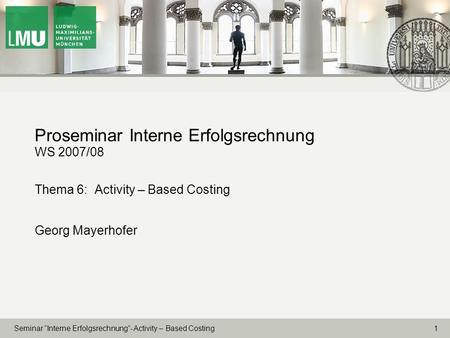 1 Seminar Interne Erfolgsrechnung- Activity – Based Costing Proseminar Interne Erfolgsrechnung WS 2007/08 Thema 6: Activity – Based Costing Georg Mayerhofer.