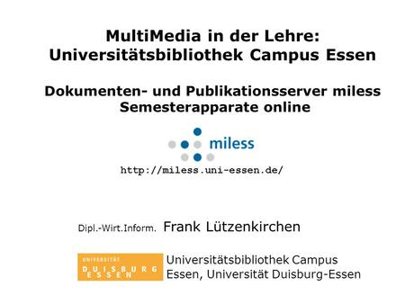 MultiMedia in der Lehre: Universitätsbibliothek Campus Essen Dokumenten- und Publikationsserver miless Semesterapparate online Dipl.-Wirt.Inform. Frank.