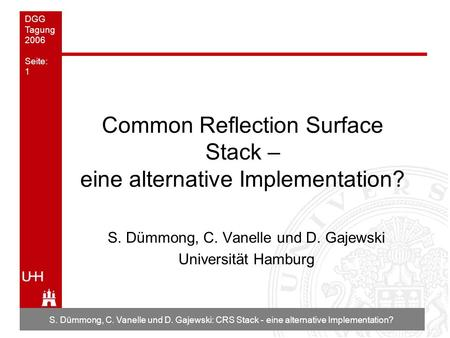 DGG Tagung 2006 Seite: 1 S. Dümmong, C. Vanelle und D. Gajewski: CRS Stack - eine alternative Implementation? Common Reflection Surface Stack – eine alternative.
