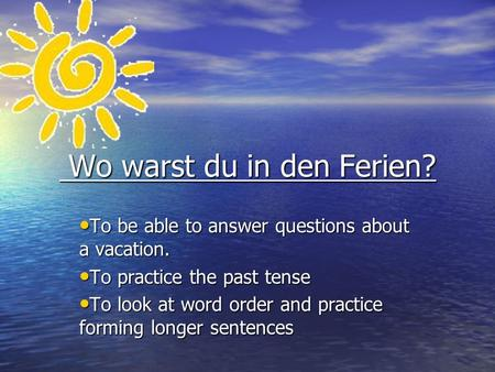 Wo warst du in den Ferien? Wo warst du in den Ferien? To be able to answer questions about a vacation. To be able to answer questions about a vacation.