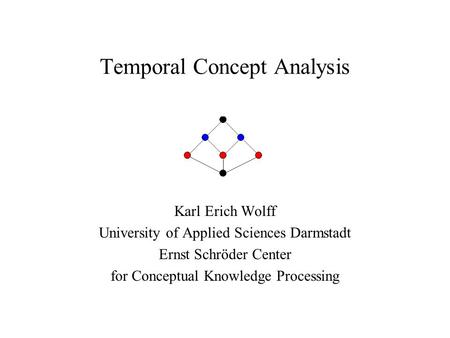 Temporal Concept Analysis Karl Erich Wolff University of Applied Sciences Darmstadt Ernst Schröder Center for Conceptual Knowledge Processing.