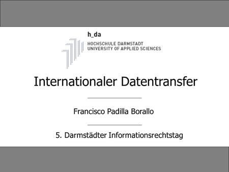 Francisco Padilla Borallo 5. Darmstädter Informationsrechtstag Internationaler Datentransfer.