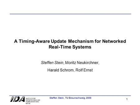 INSTITUT FÜR DATENTECHNIK UND KOMMUNIKATIONS- NETZE 1 Steffen Stein, TU Braunschweig, 2009 A Timing-Aware Update Mechanism for Networked Real-Time Systems.