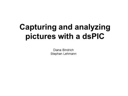 Capturing and analyzing pictures with a dsPIC Diana Bindrich Stephan Lehmann.
