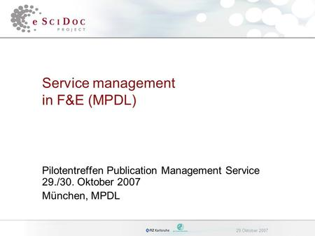 29.Oktober 2007 Service management in F&E (MPDL) Pilotentreffen Publication Management Service 29./30. Oktober 2007 München, MPDL.
