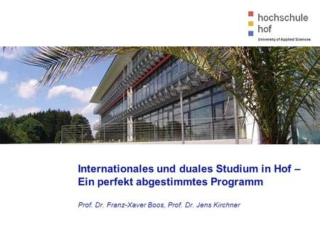 University of Applied Sciences Internationales und duales Studium in Hof – Ein perfekt abgestimmtes Programm Prof. Dr. Franz-Xaver Boos, Prof. Dr. Jens.
