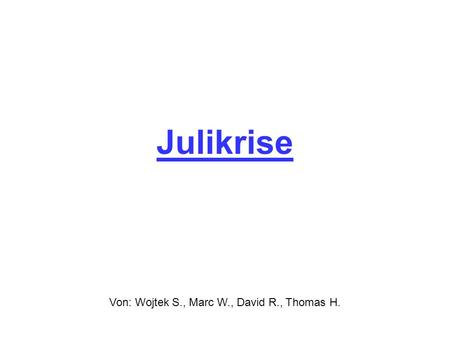 Julikrise Von: Wojtek S., Marc W., David R., Thomas H.