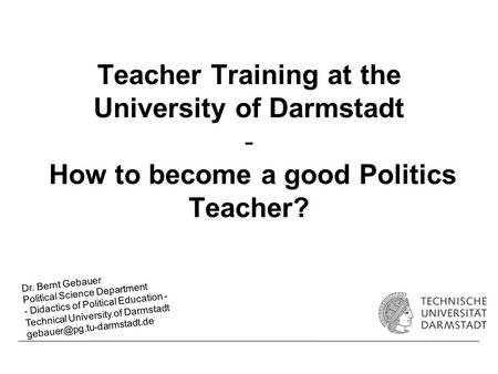 Teacher Training at the University of Darmstadt - How to become a good Politics Teacher? Dr. Bernt Gebauer Political Science Department - Didactics of.