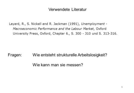 1 Verwendete Literatur Layard, R., S. Nickell and R. Jackman (1991), Unemployment - Macroeconomic Performance and the Labour Market, Oxford University.