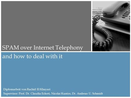 And how to deal with it SPAM over Internet Telephony Diplomarbeit von Rachid El Khayari Supervisor: Prof. Dr. Claudia Eckert, Nicolai Kuntze, Dr. Andreas.