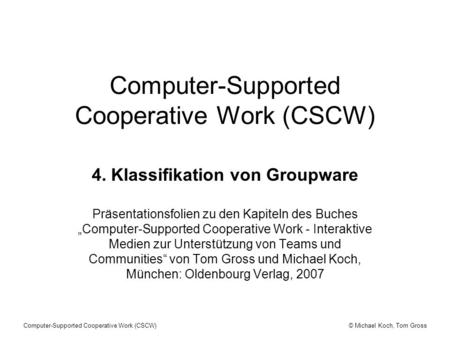 © Michael Koch, Tom GrossComputer-Supported Cooperative Work (CSCW) 4. Klassifikation von Groupware Präsentationsfolien zu den Kapiteln des Buches Computer-Supported.