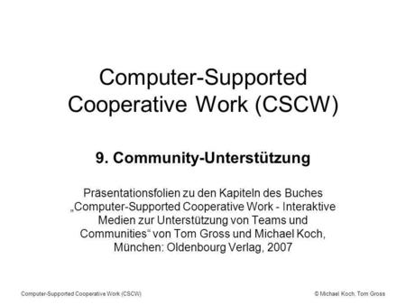 © Michael Koch, Tom GrossComputer-Supported Cooperative Work (CSCW) 9. Community-Unterstützung Präsentationsfolien zu den Kapiteln des Buches Computer-Supported.