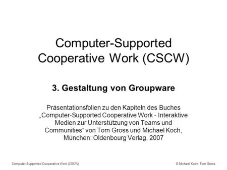 © Michael Koch, Tom GrossComputer-Supported Cooperative Work (CSCW) 3. Gestaltung von Groupware Präsentationsfolien zu den Kapiteln des Buches Computer-Supported.