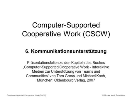 © Michael Koch, Tom GrossComputer-Supported Cooperative Work (CSCW) 6. Kommunikationsunterstützung Präsentationsfolien zu den Kapiteln des Buches Computer-Supported.