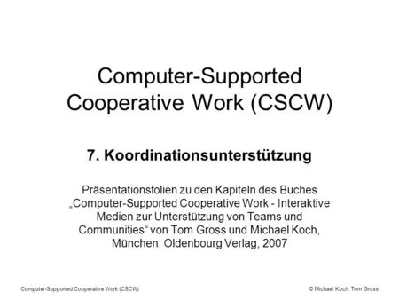 © Michael Koch, Tom GrossComputer-Supported Cooperative Work (CSCW) 7. Koordinationsunterstützung Präsentationsfolien zu den Kapiteln des Buches Computer-Supported.