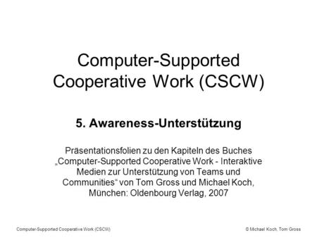 © Michael Koch, Tom GrossComputer-Supported Cooperative Work (CSCW) 5. Awareness-Unterstützung Präsentationsfolien zu den Kapiteln des Buches Computer-Supported.