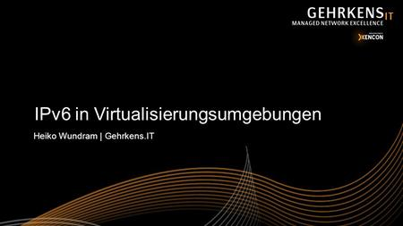 IPv6 in Virtualisierungsumgebungen Heiko Wundram | Gehrkens.IT.