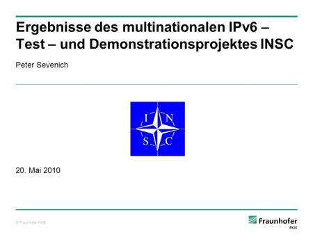 © Fraunhofer FKIE Peter Sevenich 20. Mai 2010 Ergebnisse des multinationalen IPv6 – Test – und Demonstrationsprojektes INSC.