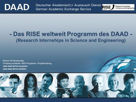 - - Das RISE weltweit Programm des DAAD - (Research Internships in Science and Engineering) Referat 316 Nordamerika: Förderung Ausländer, RISE-Programme,