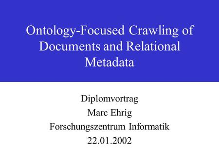 Ontology-Focused Crawling of Documents and Relational Metadata Diplomvortrag Marc Ehrig Forschungszentrum Informatik 22.01.2002.