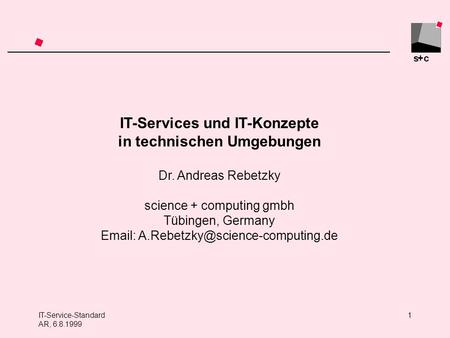 S+c IT-Service-Standard AR, 6.8.1999 1 IT-Services und IT-Konzepte in technischen Umgebungen Dr. Andreas Rebetzky science + computing gmbh Tübingen, Germany.