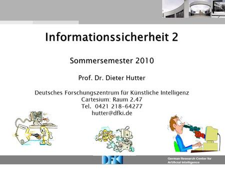 German Research Center for Artificial Intelligence Informationssicherheit 2 Sommersemester 2010 Prof. Dr. Dieter Hutter Deutsches Forschungszentrum für.