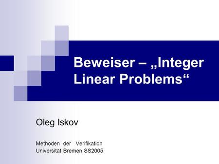 Beweiser – Integer Linear Problems Oleg Iskov Methoden der Verifikation Universität Bremen SS2005.
