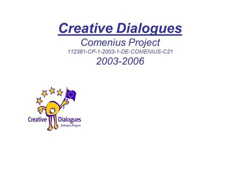 Creative Dialogues Comenius Project 112381-CP-1-2003-1-DE-COMENIUS-C21 2003-2006.