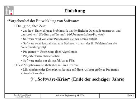 Prof. Dr. Gerhard Schmidt pres. by H.-J. Steffens Software Engineering SS 2009Folie 1 Einleitung Vorgehen bei der Entwicklung von Software: Die gute, alte.