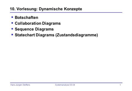 Hans-Jürgen Steffens Systemanalyse SS 041 10. Vorlesung: Dynamische Konzepte Botschaften Collaboration Diagrams Sequence Diagrams Statechart Diagrams (Zustandsdiagramme)