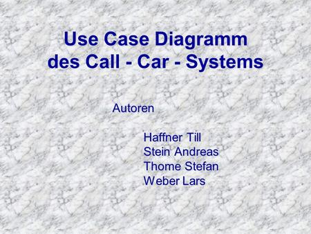 Use Case Diagramm Use Case Diagramm des Call - Car - Systems Autoren Haffner Till Stein Andreas Thome Stefan Weber Lars.