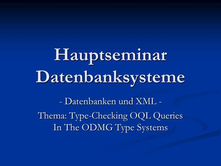 Hauptseminar Datenbanksysteme - Datenbanken und XML - Thema: Type-Checking OQL Queries In The ODMG Type Systems.