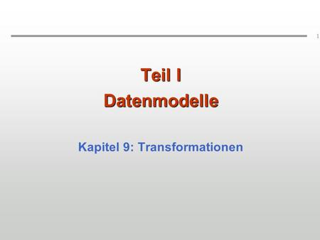 1 Teil I Datenmodelle Kapitel 9: Transformationen.