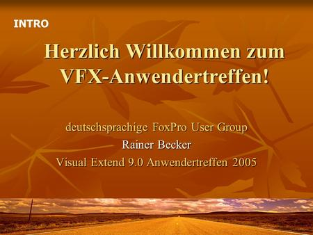 Herzlich Willkommen zum VFX-Anwendertreffen! deutschsprachige FoxPro User Group Rainer Becker Visual Extend 9.0 Anwendertreffen 2005 INTRO.