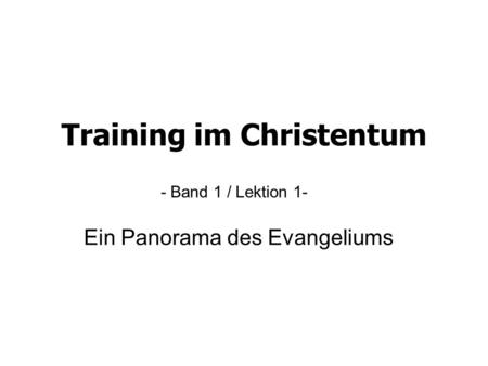 Training im Christentum - Band 1 / Lektion 1- Ein Panorama des Evangeliums.