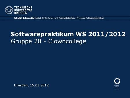 Softwarepraktikum WS 2011/2012 Gruppe 20 - Clowncollege Fakultät Informatik Institut für Software- und Multimediatechnik, Professur Softwaretechnologie.