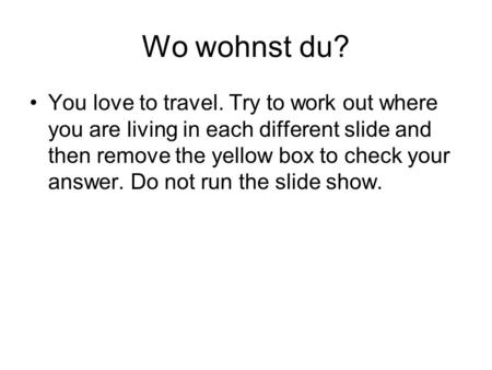 Wo wohnst du? You love to travel. Try to work out where you are living in each different slide and then remove the yellow box to check your answer. Do.