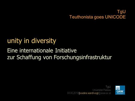 Unity in diversity TgU Teuthonista goes UNICODE TgU Universität Passau 04.06.2010 | Eine internationale Initiative zur Schaffung.