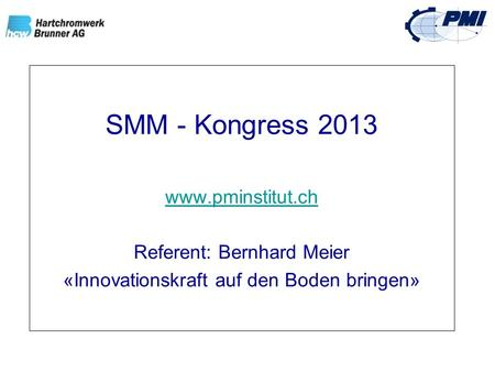 SMM - Kongress 2013 www.pminstitut.ch Referent: Bernhard Meier «Innovationskraft auf den Boden bringen»